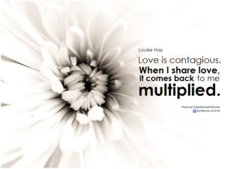 Louise Hay Love is contagious. When I share love, it comes back to me multiplied1